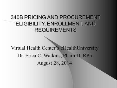 340B PRICING AND PROCUREMENT ELIGIBILITY, ENROLLMENT, AND REQUIREMENTS Virtual Health Center's eHealthUniversity Dr. Erica C. Watkins, PharmD, RPh August.