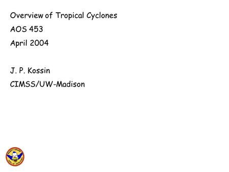 Overview of Tropical Cyclones AOS 453 April 2004 J. P. Kossin CIMSS/UW-Madison.