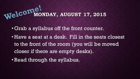 MONDAY, AUGUST 17, 2015 Grab a syllabus off the front counter. Have a seat at a desk. Fill in the seats closest to the front of the room (you will be.