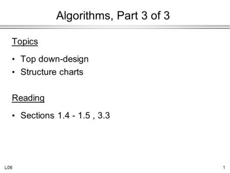 L061 Algorithms, Part 3 of 3 Topics Top down-design Structure charts Reading Sections 1.4 - 1.5, 3.3.