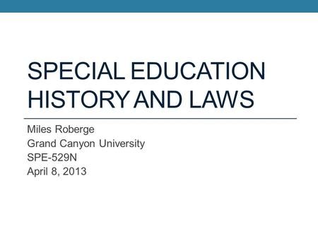 SPECIAL EDUCATION HISTORY AND LAWS Miles Roberge Grand Canyon University SPE-529N April 8, 2013.
