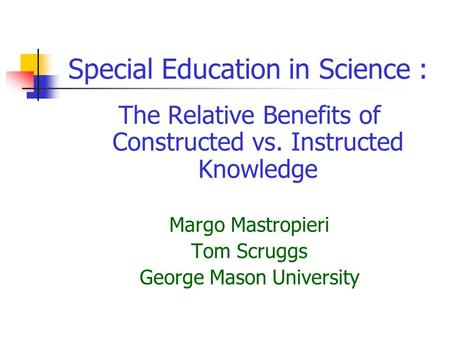 Special Education in Science : The Relative Benefits of Constructed vs. Instructed Knowledge Margo Mastropieri Tom Scruggs George Mason University.