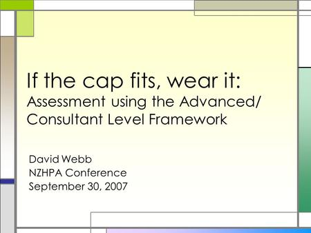 If the cap fits, wear it: Assessment using the Advanced/ Consultant Level Framework David Webb NZHPA Conference September 30, 2007.