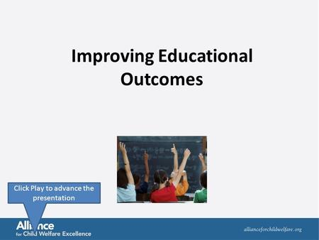 Improving Educational Outcomes Click Play to advance the presentation.