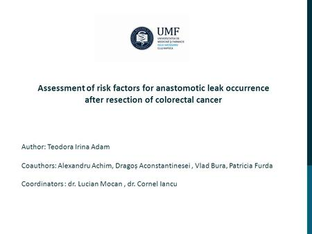 Coordinators : dr. Lucian Mocan, dr. Cornel Iancu Assessment of risk factors for anastomotic leak occurrence after resection of colorectal cancer Author: