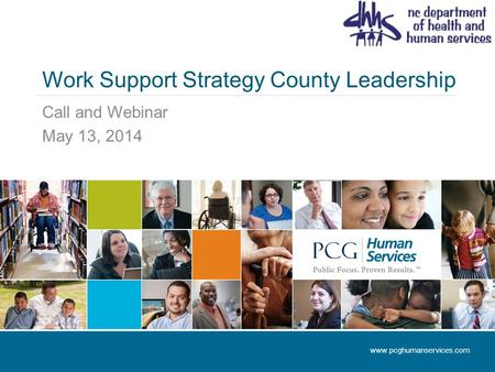 Work Support Strategy County Leadership Call and Webinar May 13, 2014 www.pcghumanservices.com.