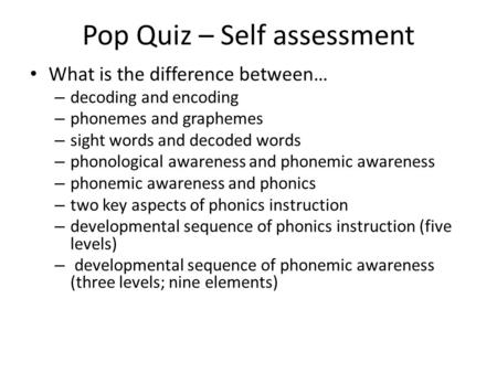 Pop Quiz – Self assessment What is the difference between… – decoding and encoding – phonemes and graphemes – sight words and decoded words – phonological.