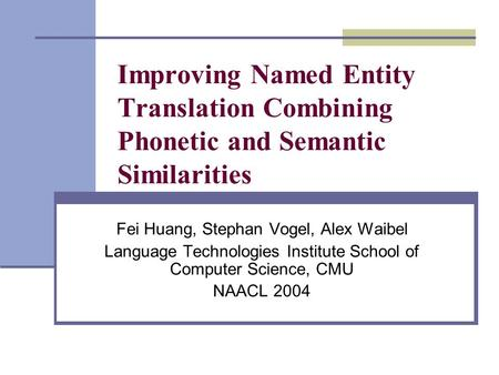 Improving Named Entity Translation Combining Phonetic and Semantic Similarities Fei Huang, Stephan Vogel, Alex Waibel Language Technologies Institute School.