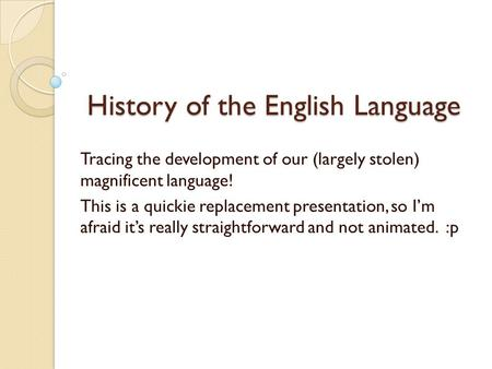 History of the English Language Tracing the development of our (largely stolen) magnificent language! This is a quickie replacement presentation, so I'm.
