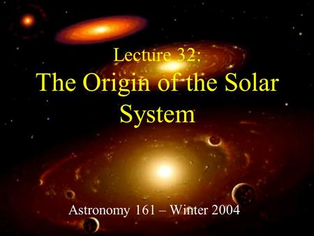 Lecture 32: The Origin of the Solar System Astronomy 161 – Winter 2004.