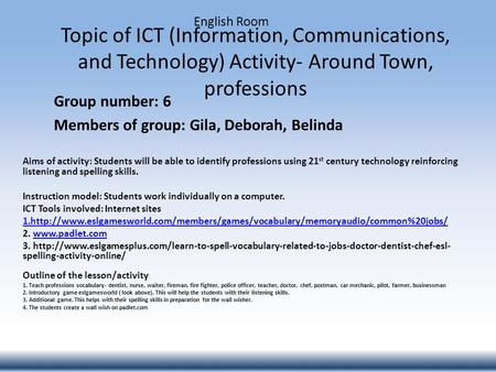 Topic of ICT (Information, Communications, and Technology) Activity- Around Town, professions Group number: 6 Members of group: Gila, Deborah, Belinda.