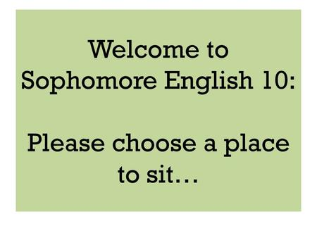 Welcome to Sophomore English 10: Please choose a place to sit…