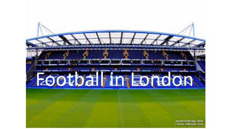 Football in London. Questions 1. What are the names of the three top teams in London? 2. Why had Chelsea an odd start as a sportclub?