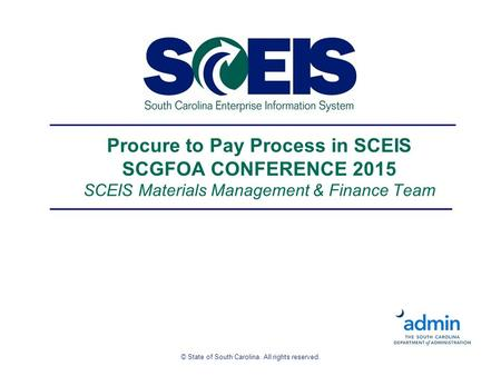 © State of South Carolina. All rights reserved. Procure to Pay Process in SCEIS SCGFOA CONFERENCE 2015 SCEIS Materials Management & Finance Team.