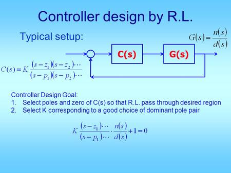 Controller design by R.L. Typical setup: C(s)G(s) Controller Design Goal: 1.Select poles and zero of C(s) so that R.L. pass through desired region 2.Select.