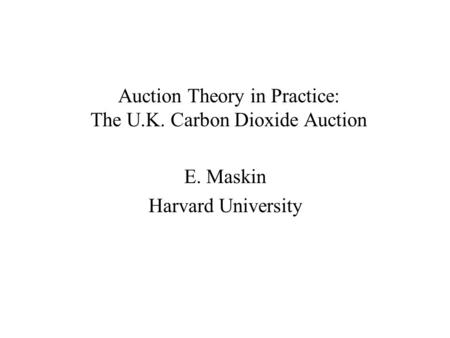 Auction Theory in Practice: The U.K. Carbon Dioxide Auction E. Maskin Harvard University.