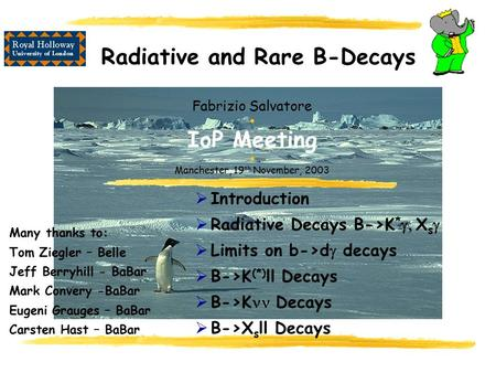 Radiative and Rare B-Decays Fabrizio Salvatore  IoP Meeting  Manchester, 19 th November, 2003  Introduction  Radiative Decays B->K *  X s   Limits.