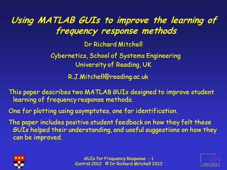 GUIs for Frequency Response - 1 Control 2012 © Dr Richard Mitchell 2012 Using MATLAB GUIs to improve the learning of frequency response methods Dr Richard.