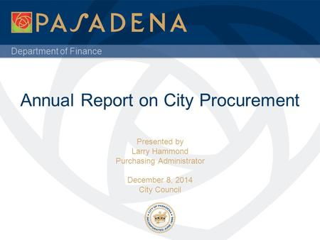Department of Finance Annual Report on City Procurement Presented by Larry Hammond Purchasing Administrator December 8, 2014 City Council.