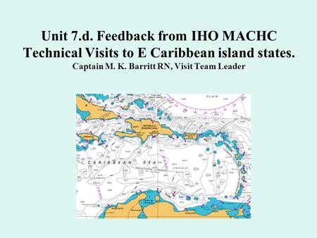 Unit 7.d. Feedback from IHO MACHC Technical Visits to E Caribbean island states. Captain M. K. Barritt RN, Visit Team Leader.