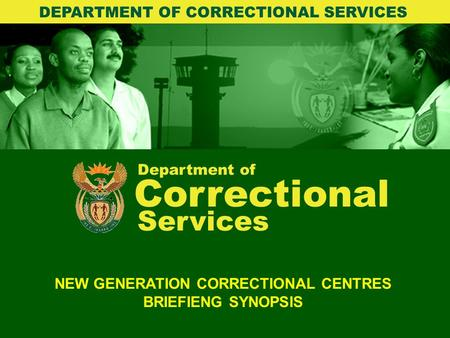 Department of Correctional Services NEW GENERATION CORRECTIONAL CENTRES BRIEFIENG SYNOPSIS DEPARTMENT OF CORRECTIONAL SERVICES.