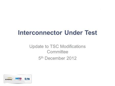Interconnector Under Test Update to TSC Modifications Committee 5 th December 2012.
