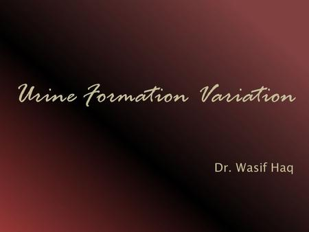Urine Formation Variation Dr. Wasif Haq. Osmolarity Osmolarity: Measure of solute concentration. Total concentration of solutes in extracellular fluid.