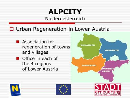 ALPCITY Niederoesterreich  Urban Regeneration in Lower Austria Association for regeneration of towns and villages Office in each of the 4 regions of Lower.