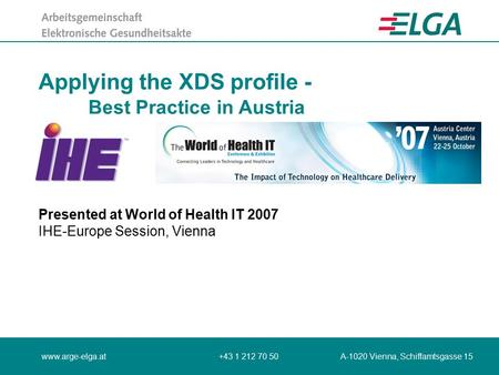 Www.arge-elga.at+43 1 212 70 50 A-1020 Vienna, Schiffamtsgasse 15 Applying the XDS profile - Best Practice in Austria Presented at World of Health IT 2007.