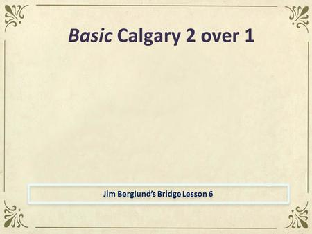 Jim Berglund's Bridge Lesson 6 Basic Calgary 2 over 1.
