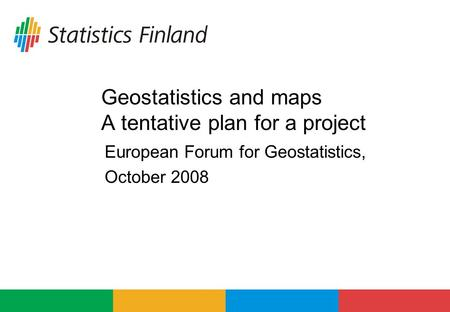 Geostatistics and maps A tentative plan for a project European Forum for Geostatistics, October 2008.