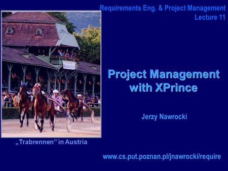 "Project Management with XPrince www.cs.put.poznan.pl/jnawrocki/require Requirements Eng. & Project Management Lecture 11 Jerzy Nawrocki ""Trabrennen"" in."