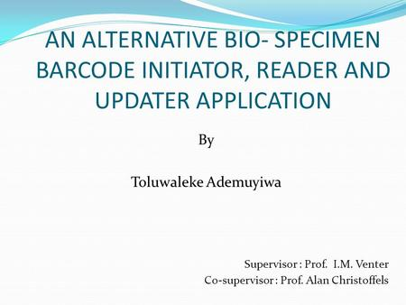 AN ALTERNATIVE BIO- SPECIMEN BARCODE INITIATOR, READER AND UPDATER APPLICATION By Toluwaleke Ademuyiwa Supervisor : Prof. I.M. Venter Co-supervisor : Prof.