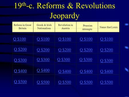 19 th -c. Reforms & Revolutions Jeopardy Reform in Great Britain Greek & Irish Nationalism Revolution in Austria Prussian Attempts Q $100 Q $200 Q $300.
