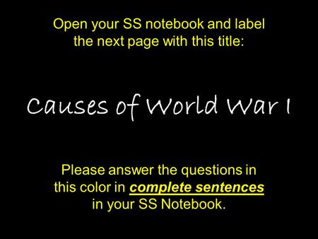 Causes of World War I Please answer the questions in this color in complete sentences in your SS Notebook. Open your SS notebook and label the next page.