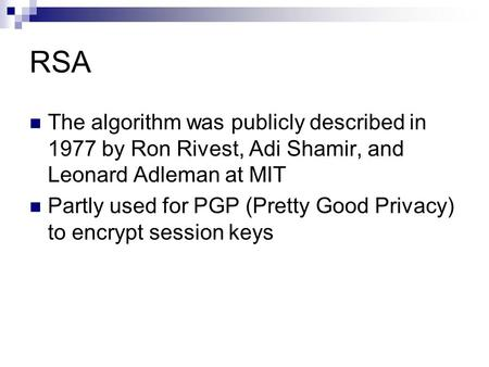 RSA The algorithm was publicly described in 1977 by Ron Rivest, Adi Shamir, and Leonard Adleman at MIT Partly used for PGP (Pretty Good Privacy) to encrypt.