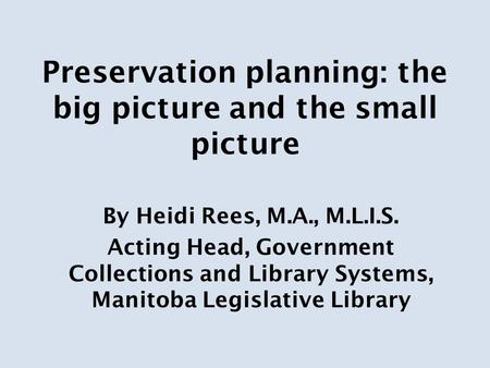 Preservation planning: the big picture and the small picture By Heidi Rees, M.A., M.L.I.S. Acting Head, Government Collections and Library Systems, Manitoba.