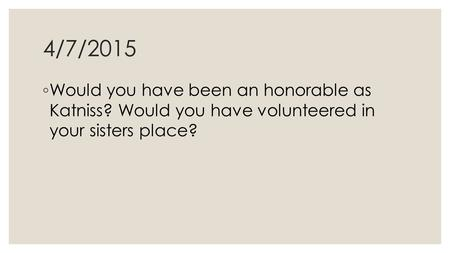4/7/2015 ◦ Would you have been an honorable as Katniss? Would you have volunteered in your sisters place?