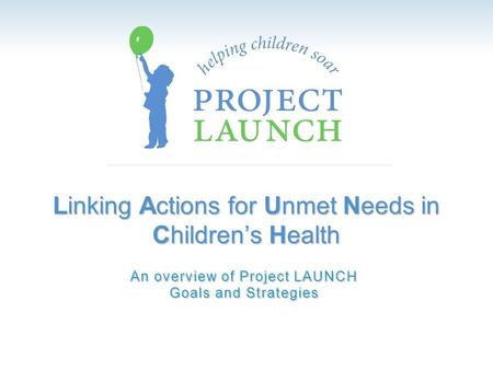 Linking Actions for Unmet Needs in Children's Health An overview of Project LAUNCH Goals and Strategies.