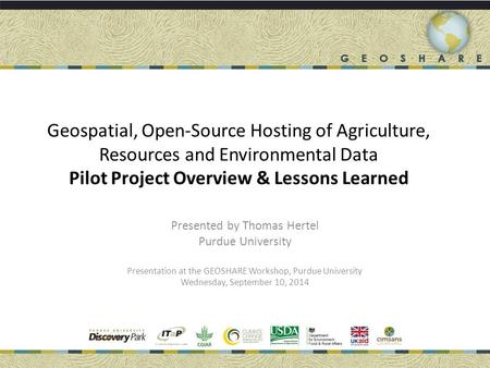 Geospatial, Open-Source Hosting of Agriculture, Resources and Environmental Data Pilot Project Overview & Lessons Learned Presented by Thomas Hertel Purdue.