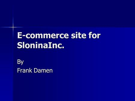 E-commerce site for SloninaInc. By Frank Damen. Problem SloninaInc. is unable to market its products SloninaInc. is unable to market its products Reasons.