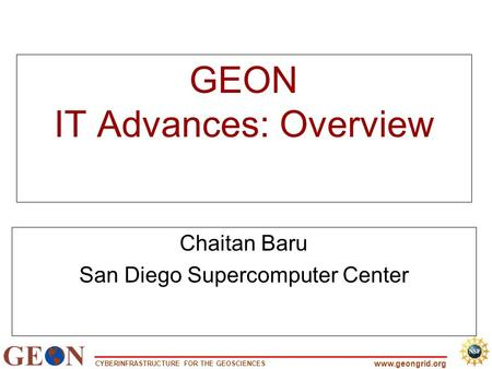 CYBERINFRASTRUCTURE FOR THE GEOSCIENCES www.geongrid.org GEON IT Advances: Overview Chaitan Baru San Diego Supercomputer Center.