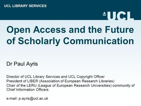 UCL LIBRARY SERVICES Open Access and the Future of Scholarly Communication Dr Paul Ayris Director of UCL Library Services and UCL Copyright Officer President.