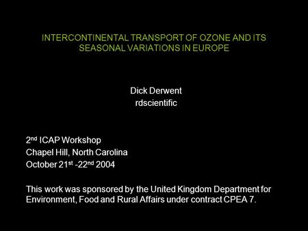 INTERCONTINENTAL TRANSPORT OF OZONE AND ITS SEASONAL VARIATIONS IN EUROPE Dick Derwent rdscientific 2 nd ICAP Workshop Chapel Hill, North Carolina October.