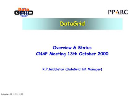 Last update: 08/12/2015 14:00 DataGrid Overview & Status CNAP Meeting 13th October 2000 R.P.Middleton (DataGrid UK Manager)