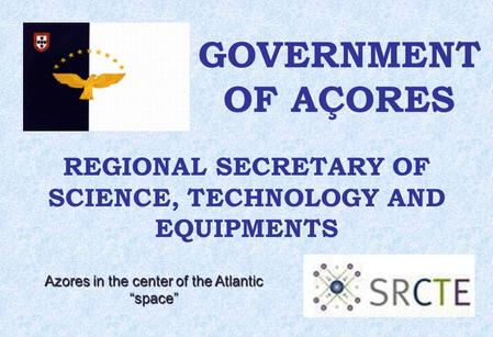 "GOVERNMENT OF AÇORES REGIONAL SECRETARY OF SCIENCE, TECHNOLOGY AND EQUIPMENTS Azores in the center of the Atlantic ""space"""