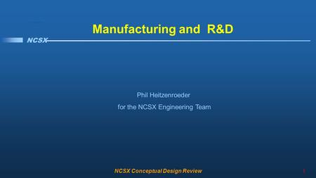 NCSX NCSX <strong>Conceptual</strong> Design Review1 Manufacturing and R&D Phil Heitzenroeder for the NCSX Engineering Team.