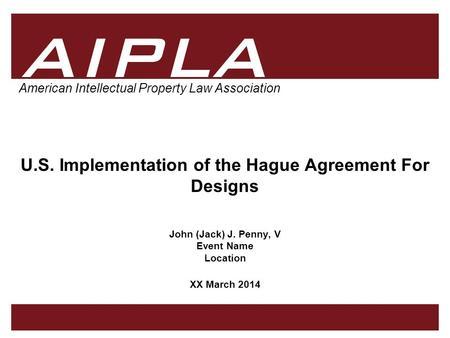 1 1 1 AIPLA Firm Logo American Intellectual Property Law Association U.S. Implementation of the Hague Agreement For Designs John (Jack) J. Penny, V Event.