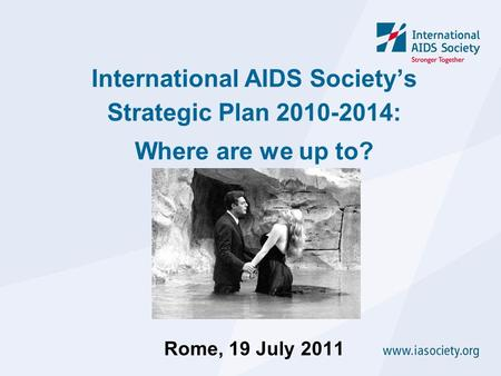 International AIDS Society's Strategic Plan 2010-2014: Where are we up to? Rome, 19 July 2011.