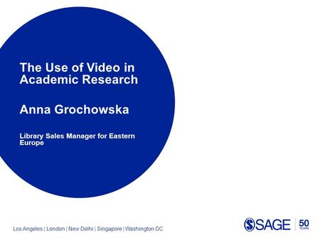 Los Angeles | London | New Delhi | Singapore | Washington DC The Use of Video in Academic Research Anna Grochowska Library Sales Manager for Eastern Europe.